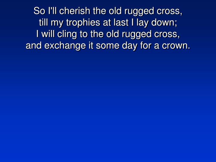 So I'll cherish the old rugged cross,