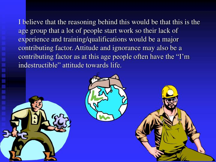 """I believe that the reasoning behind this would be that this is the age group that a lot of people start work so their lack of experience and training/qualifications would be a major contributing factor. Attitude and ignorance may also be a contributing factor as at this age people often have the """"I'm indestructible"""" attitude towards life."""