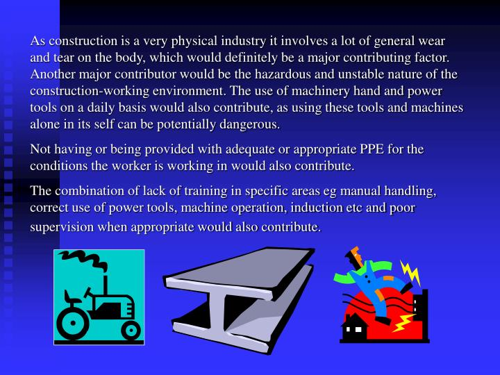 As construction is a very physical industry it involves a lot of general wear and tear on the body, which would definitely be a major contributing factor. Another major contributor would be the hazardous and unstable nature of the construction-working environment. The use of machinery hand and power tools on a daily basis would also contribute, as using these tools and machines alone in its self can be potentially dangerous.