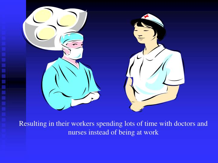 Resulting in their workers spending lots of time with doctors and nurses instead of being at work