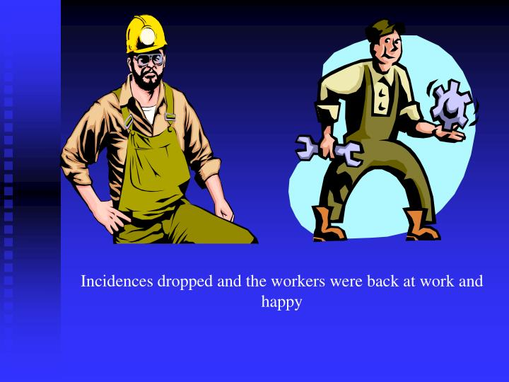 Incidences dropped and the workers were back at work and happy