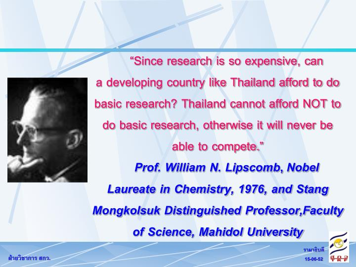 Since research is so expensive, can          a developing country like Thailand afford to do basic research? Thailand cannot afford NOT to do basic research, otherwise it will never be able to compete.