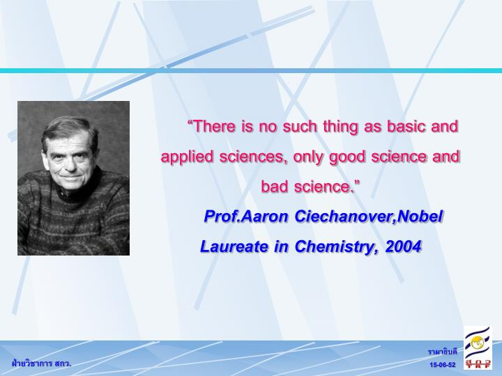 """""""There is no such thing as basic and applied sciences, only good science and bad science."""""""