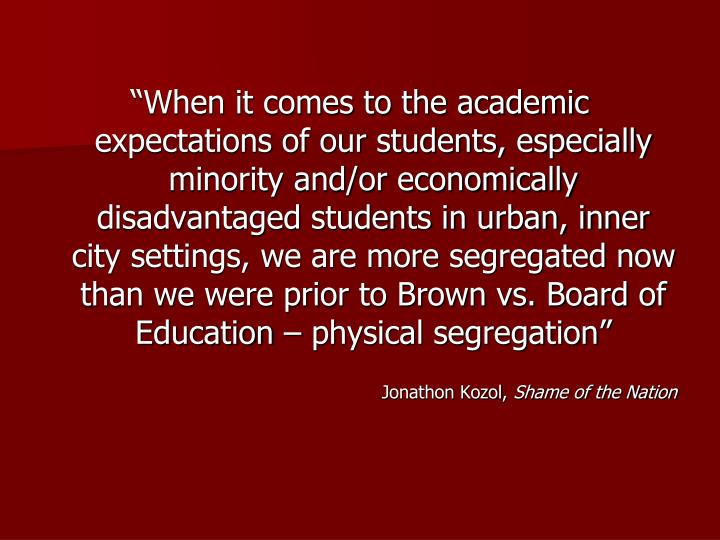"""When it comes to the academic expectations of our students, especially minority and/or economically disadvantaged students in urban, inner city settings, we are more segregated now than we were prior to Brown vs. Board of Education – physical segregation"""