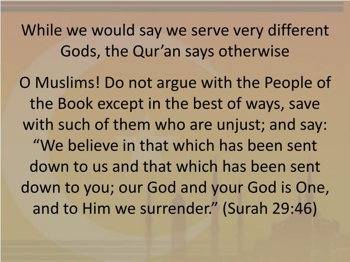 While we would say we serve very different Gods, the Qur'an says otherwise