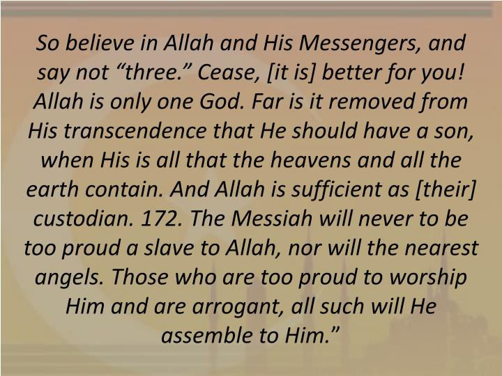 "So believe in Allah and His Messengers, and say not ""three."" Cease, [it is] better for you! Allah is only one God. Far is it removed from His transcendence that He should have a son, when His is all that the heavens and all the earth contain. And Allah is sufficient as [their] custodian. 172. The Messiah will never to be too proud a slave to Allah, nor will the nearest angels. Those who are too proud to worship Him and are arrogant, all such will He assemble to Him."