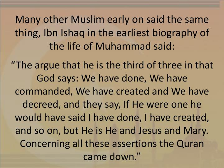 Many other Muslim early on said the same thing, Ibn Ishaq in the earliest biography of the life of Muhammad said: