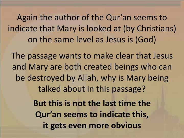 Again the author of the Qur'an seems to indicate that Mary is looked at (by Christians) on the same level as Jesus is (God)