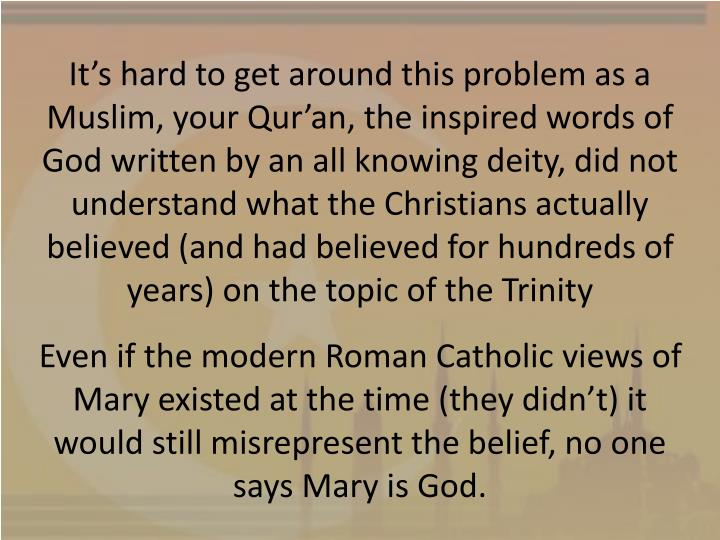 It's hard to get around this problem as a Muslim, your Qur'an, the inspired words of God written by an all knowing deity, did not understand what the Christians actually believed (and had believed for hundreds of years) on the topic of the Trinity