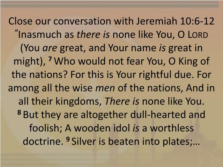 Close our conversation with Jeremiah 10:6-12