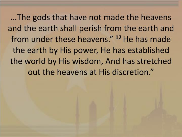 …The gods that have not made the heavens and the earth shall perish from the earth and from under these heavens.""