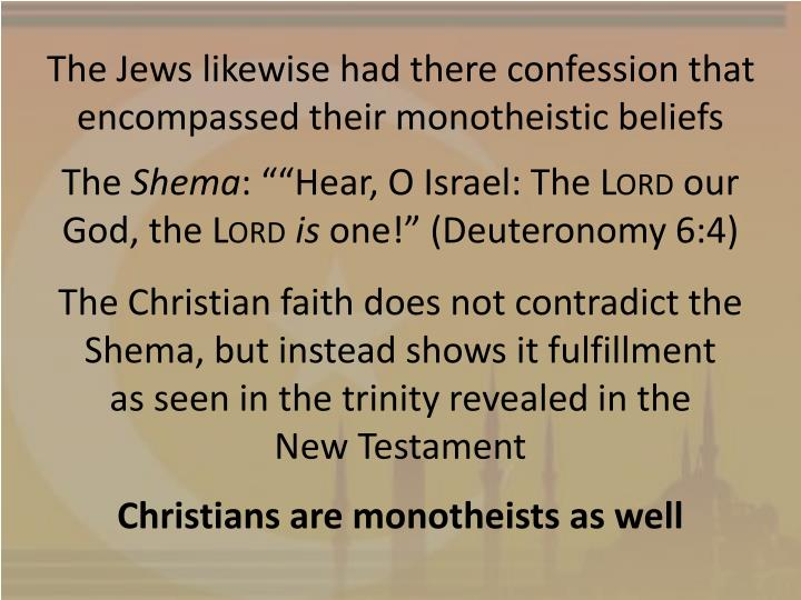 The Jews likewise had there confession that encompassed their monotheistic beliefs