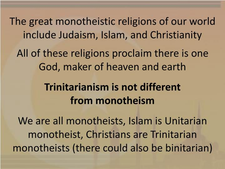 The great monotheistic religions of our world include Judaism, Islam, and Christianity