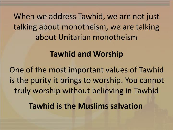 When we address Tawhid, we are not just talking about monotheism, we are talking about Unitarian monotheism