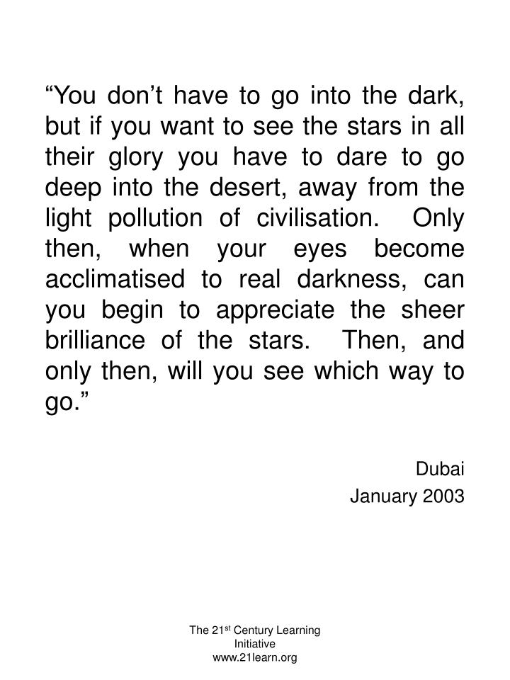 """""""You don't have to go into the dark, but if you want to see the stars in all their glory you have to dare to go deep into the desert, away from the light pollution of civilisation.  Only then, when your eyes become acclimatised to real darkness, can you begin to appreciate the sheer brilliance of the stars.  Then, and only then, will you see which way to go."""""""
