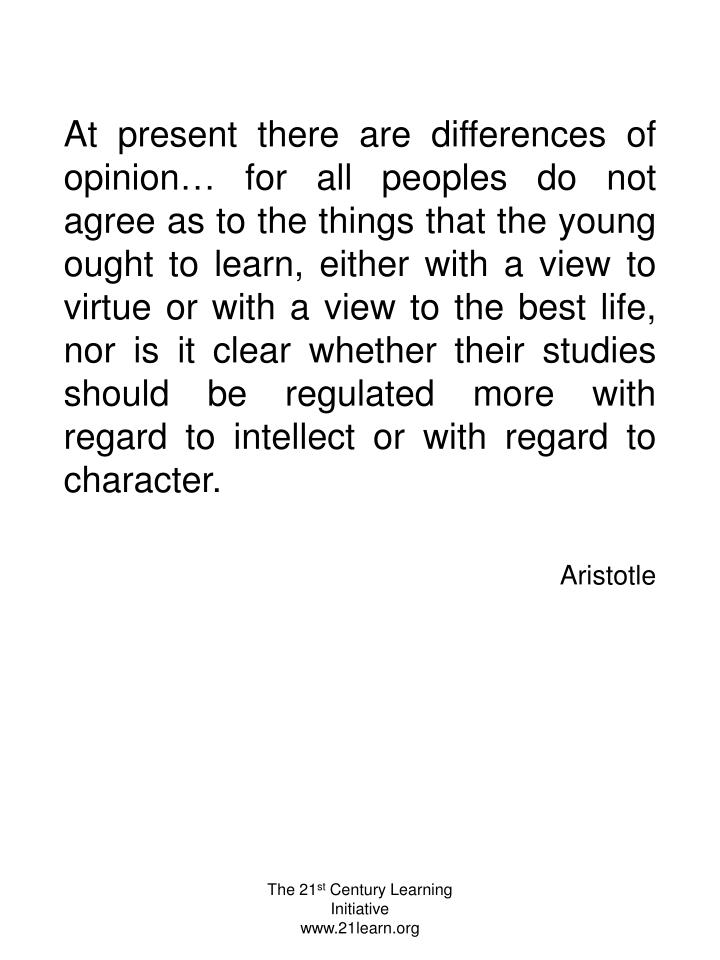 At present there are differences of opinion… for all peoples do not agree as to the things that the young ought to learn, either with a view to virtue or with a view to the best life, nor is it clear whether their studies should be regulated more with regard to intellect or with regard to character.