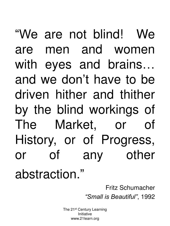"""We are not blind!  We are men and women with eyes and brains… and we don't have to be driven hither and thither by the blind workings of The Market, or of History, or of Progress, or of any other abstraction."""
