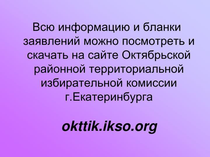 Всю информацию и бланки заявлений можно посмотреть и скачать на сайте Октябрьской районной территориальной избирательной комиссии г.Екатеринбурга