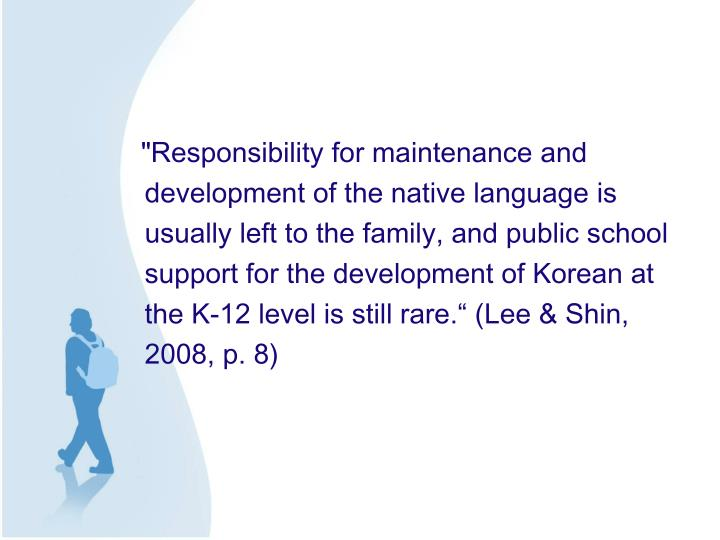 """Responsibility for maintenance and development of the native language is usually left to the family, and public school support for the development of Korean at the K-12 level is still rare."" (Lee & Shin, 2008, p. 8)"