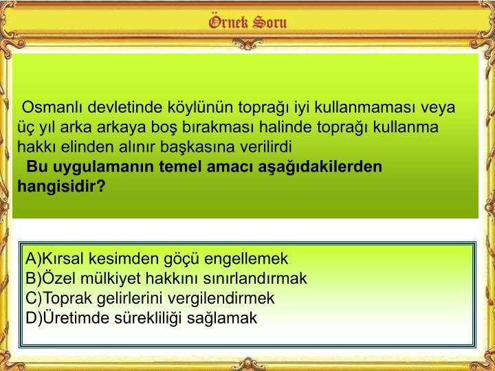 Osmanlı devletinde köylünün toprağı iyi kullanmaması veya üç yıl arka arkaya boş bırakması halinde toprağı kullanma hakkı elinden alınır başkasına verilirdi
