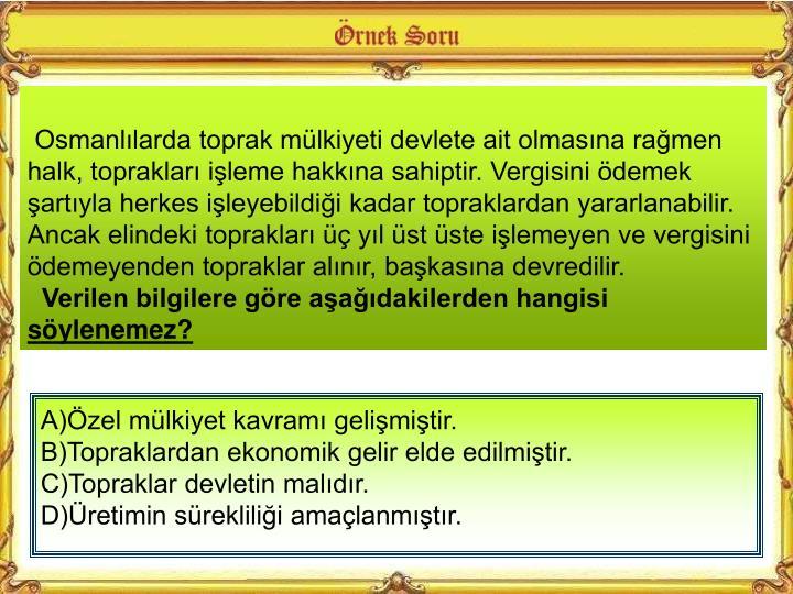 Osmanlılarda toprak mülkiyeti devlete ait olmasına rağmen halk, toprakları işleme hakkına sahiptir. Vergisini ödemek şartıyla herkes işleyebildiği kadar topraklardan yararlanabilir. Ancak elindeki toprakları üç yıl üst üste işlemeyen ve vergisini ödemeyenden topraklar alınır, başkasına devredilir.