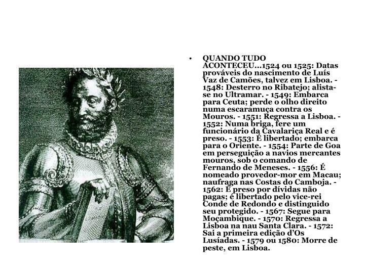 QUANDO TUDO ACONTECEU...1524 ou 1525: Datas prováveis do nascimento de Luís Vaz de Camões, talvez em Lisboa. - 1548: Desterro no Ribatejo; alista-se no Ultramar. - 1549: Embarca para Ceuta; perde o olho direito numa escaramuça contra os Mouros. - 1551: Regressa a Lisboa. - 1552: Numa briga, fere um funcionário da Cavalariça Real e é preso. - 1553: É libertado; embarca para o Oriente. - 1554: Parte de Goa em perseguição a navios mercantes mouros, sob o comando de Fernando de Meneses. - 1556: É nomeado provedor-mor em Macau; naufraga nas Costas do Camboja. - 1562: É preso por dívidas não pagas; é libertado pelo vice-rei Conde de Redondo e distinguido seu protegido. - 1567: Segue para Moçambique. - 1570: Regressa a Lisboa na nau Santa Clara. - 1572: Sai a primeira edição d'Os Lusíadas. - 1579 ou 1580: Morre de peste, em Lisboa.