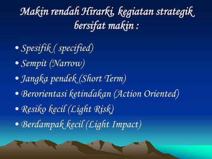 Makin rendah Hirarki, kegiatan strategik bersifat makin :