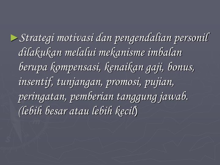 Strategi motivasi dan pengendalian personil dilakukan melalui mekanisme imbalan berupa kompensasi, kenaikan gaji, bonus, insentif, tunjangan, promosi, pujian, peringatan, pemberian tanggung jawab. (lebih besar atau lebih kecil