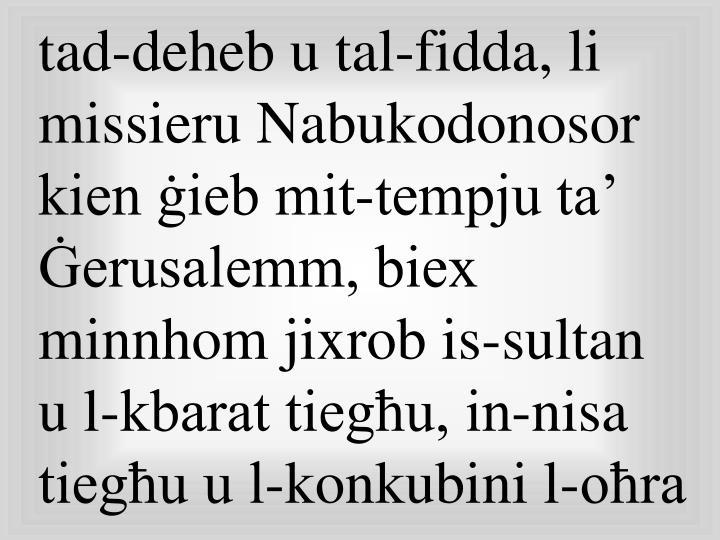 tad-deheb u tal-fidda, li missieru Nabukodonosor kien ġieb mit-tempju ta' Ġerusalemm, biex minnhom jixrob is-sultan u l-kbarat tiegħu, in-nisa tiegħu u l-konkubini l-oħra