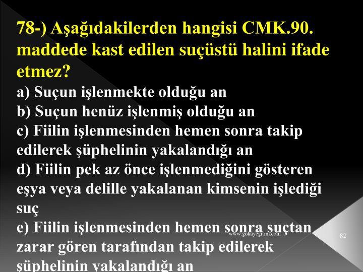 78-) Aşağıdakilerden hangisi CMK.90. maddede kast edilen suçüstü halini ifade etmez?