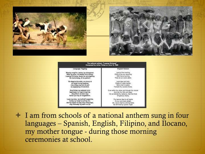 I am from schools of a national anthem sung in four languages – Spanish, English, Filipino, and Ilocano, my mother tongue - during those morning ceremonies at school.