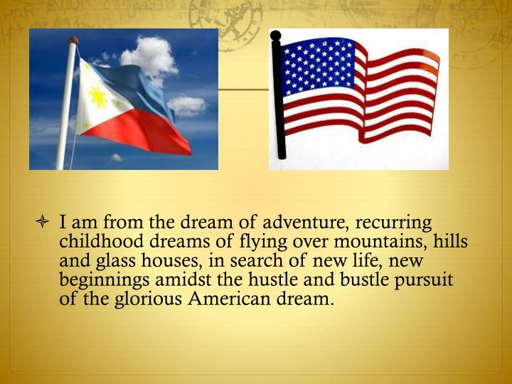 I am from the dream of adventure, recurring childhood dreams of flying over mountains, hills and glass houses, in search of new life, new beginnings amidst the hustle and bustle pursuit of the glorious American dream.