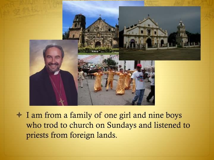 I am from a family of one girl and nine boys who trod to church on Sundays and listened to priests from foreign lands.