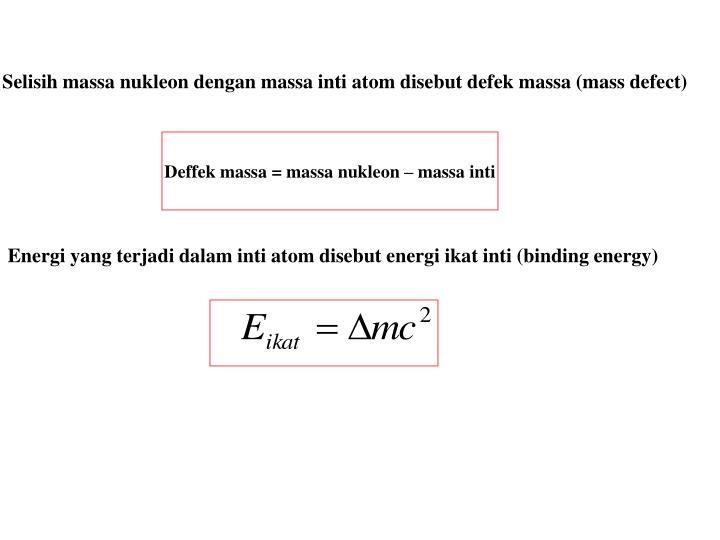 Selisih massa nukleon dengan massa inti atom disebut defek massa (mass defect)