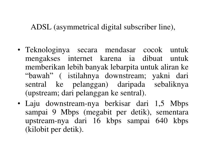 ADSL (asymmetrical digital subscriber line),