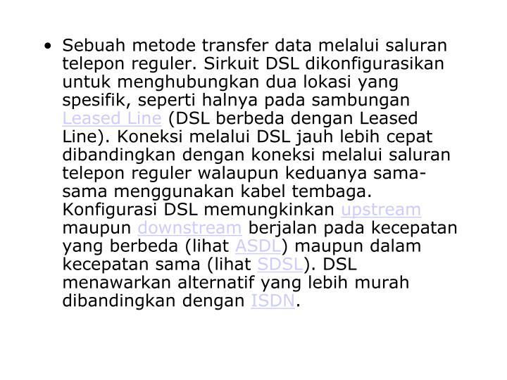 Sebuah metode transfer data melalui saluran telepon reguler. Sirkuit DSL dikonfigurasikan untuk menghubungkan dua lokasi yang spesifik, seperti halnya pada sambungan