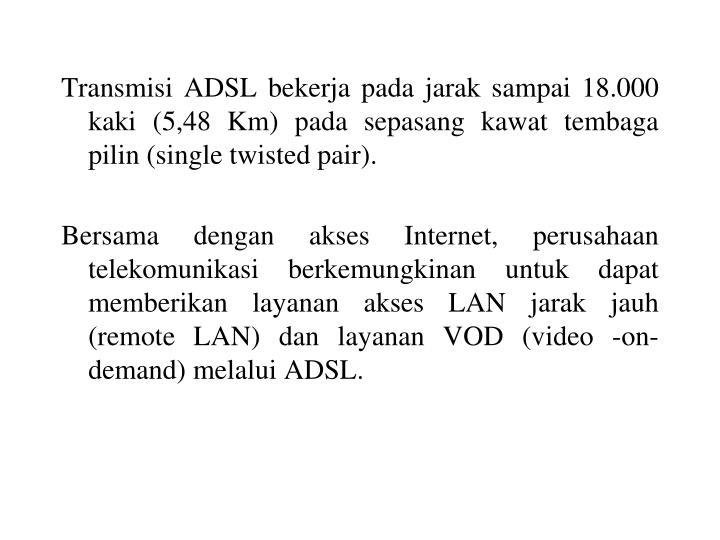Transmisi ADSL bekerja pada jarak sampai 18.000 kaki (5,48 Km) pada sepasang kawat tembaga pilin (single twisted pair).
