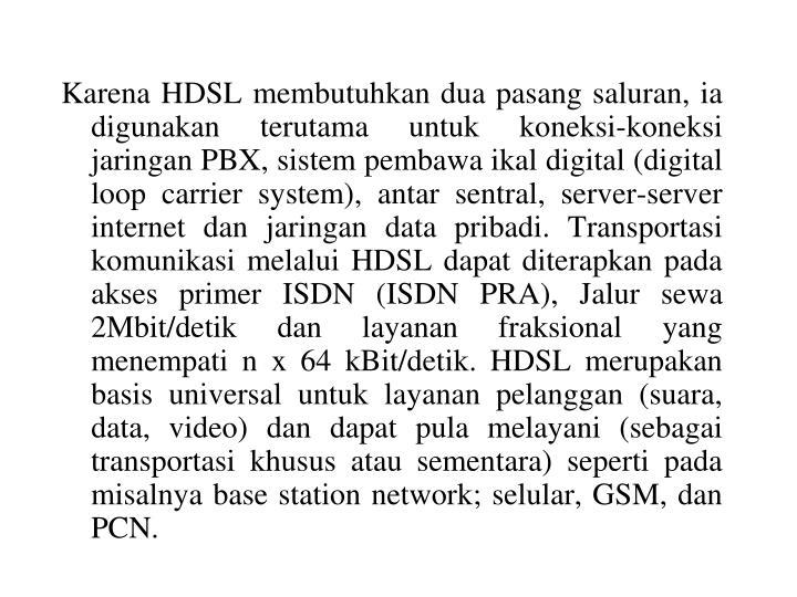 Karena HDSL membutuhkan dua pasang saluran, ia digunakan terutama untuk koneksi-koneksi jaringan PBX, sistem pembawa ikal digital (digital loop carrier system), antar sentral, server-server internet dan jaringan data pribadi. Transportasi komunikasi melalui HDSL dapat diterapkan pada akses primer ISDN (ISDN PRA), Jalur sewa 2Mbit/detik dan layanan fraksional yang menempati n x 64 kBit/detik. HDSL merupakan basis universal untuk layanan pelanggan (suara, data, video) dan dapat pula melayani (sebagai transportasi khusus atau sementara) seperti pada misalnya base station network; selular, GSM, dan PCN.