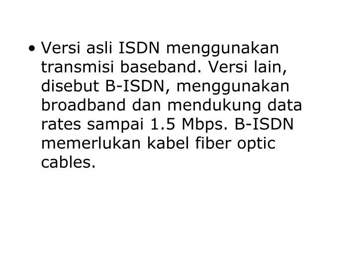 Versi asli ISDN menggunakan transmisi baseband. Versi lain, disebut B-ISDN, menggunakan broadband dan mendukung data rates sampai 1.5 Mbps. B-ISDN memerlukan kabel fiber optic cables.