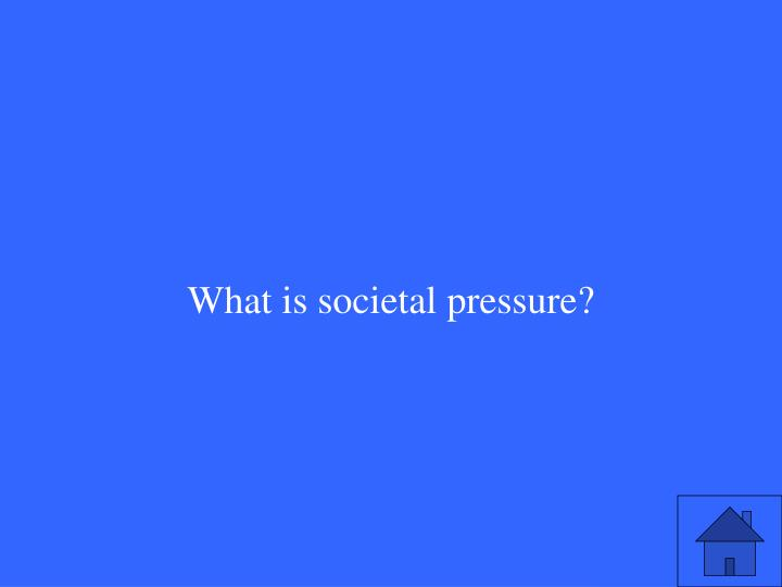 What is societal pressure?