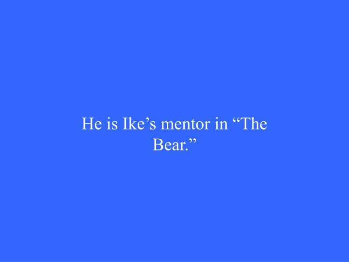"He is Ike's mentor in ""The Bear."""