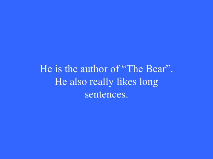"He is the author of ""The Bear"". He also really likes long sentences."