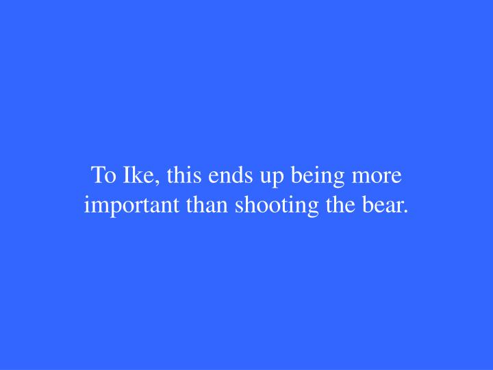 To Ike, this ends up being more important than shooting the bear.