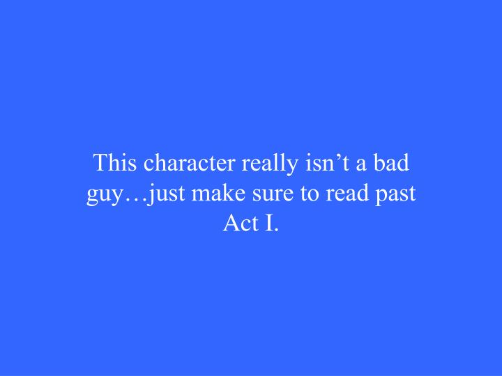 This character really isn't a bad guy…just make sure to read past Act I.
