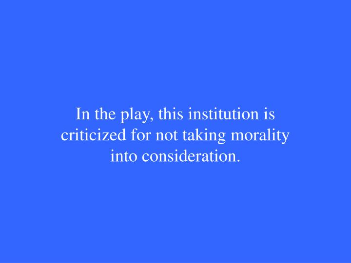 In the play, this institution is criticized for not taking morality into consideration.
