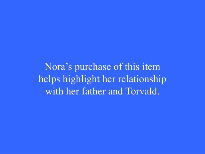Nora's purchase of this item helps highlight her relationship with her father and Torvald.