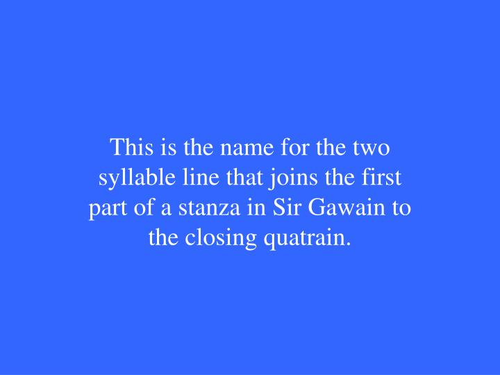 This is the name for the two syllable line that joins the first part of a stanza in Sir Gawain to the closing quatrain.