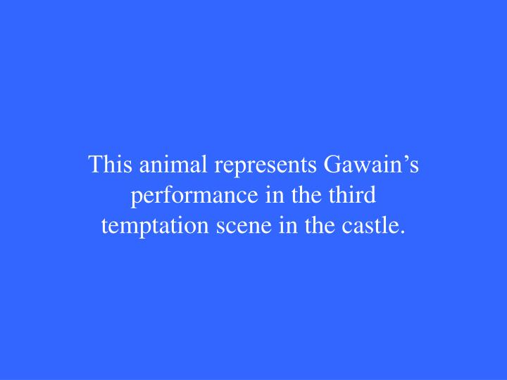 This animal represents Gawain's performance in the third temptation scene in the castle.