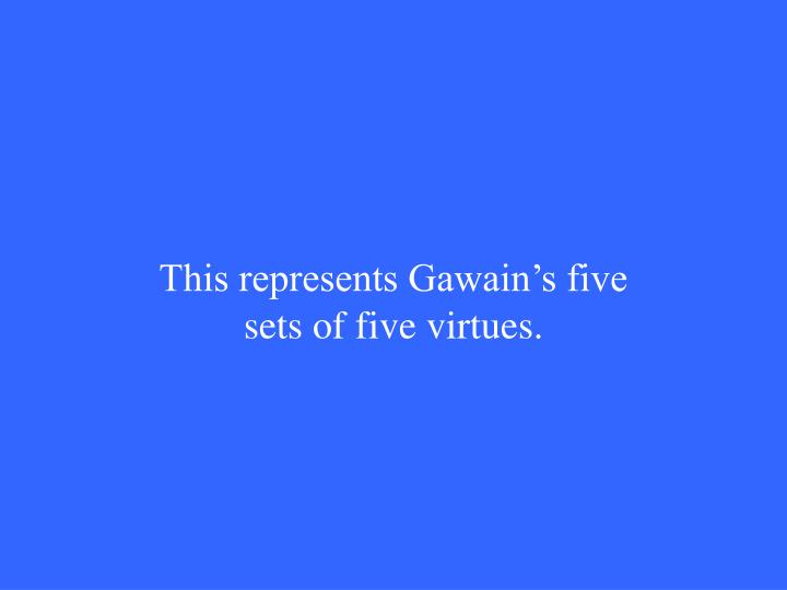 This represents Gawain's five sets of five virtues.