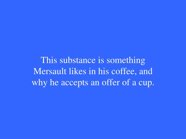 This substance is something Mersault likes in his coffee, and why he accepts an offer of a cup.